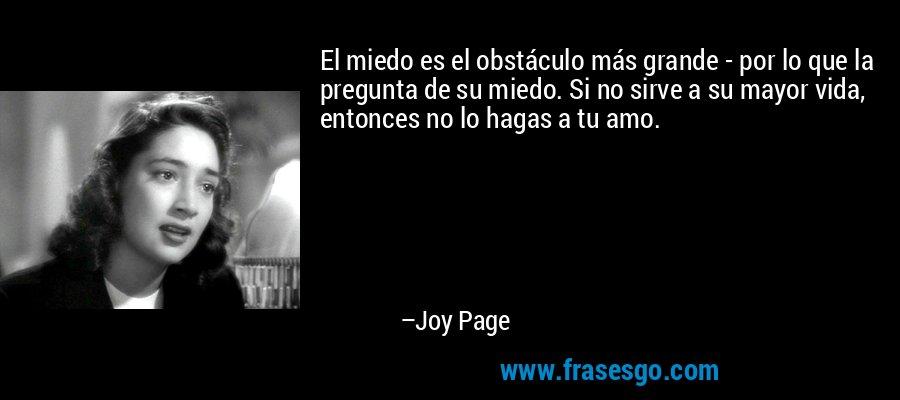 El miedo es el obstáculo más grande - por lo que la pregunta de su miedo. Si no sirve a su mayor vida, entonces no lo hagas a tu amo. – Joy Page