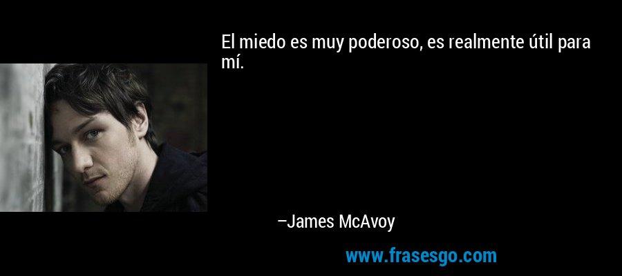 El miedo es muy poderoso, es realmente útil para mí. – James McAvoy