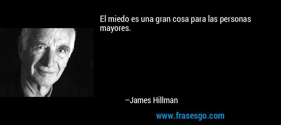 El miedo es una gran cosa para las personas mayores. – James Hillman
