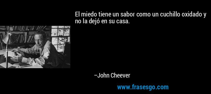 El miedo tiene un sabor como un cuchillo oxidado y no la dejó en su casa. – John Cheever
