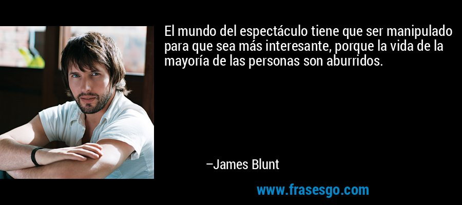 El mundo del espectáculo tiene que ser manipulado para que sea más interesante, porque la vida de la mayoría de las personas son aburridos. – James Blunt