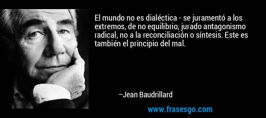 El mundo no es dialéctica - se juramentó a los extremos, de no equilibrio, jurado antagonismo radical, no a la reconciliación o síntesis. Este es también el principio del mal. – Jean Baudrillard