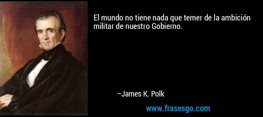 El mundo no tiene nada que temer de la ambición militar de nuestro Gobierno. – James K. Polk