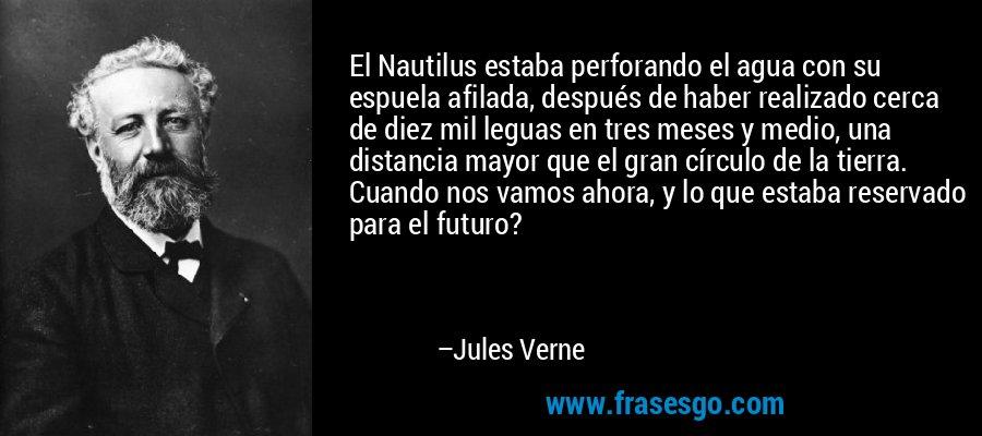 El Nautilus estaba perforando el agua con su espuela afilada, después de haber realizado cerca de diez mil leguas en tres meses y medio, una distancia mayor que el gran círculo de la tierra. Cuando nos vamos ahora, y lo que estaba reservado para el futuro? – Jules Verne