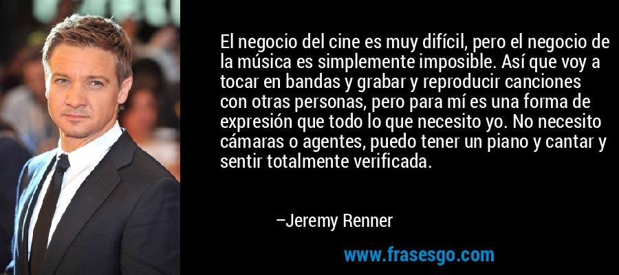 El negocio del cine es muy difícil, pero el negocio de la música es simplemente imposible. Así que voy a tocar en bandas y grabar y reproducir canciones con otras personas, pero para mí es una forma de expresión que todo lo que necesito yo. No necesito cámaras o agentes, puedo tener un piano y cantar y sentir totalmente verificada. – Jeremy Renner