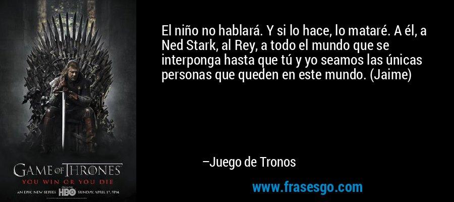 El niño no hablará. Y si lo hace, lo mataré. A él, a Ned Stark, al Rey, a todo el mundo que se interponga hasta que tú y yo seamos las únicas personas que queden en este mundo. (Jaime)  – Juego de Tronos