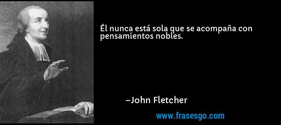 Él nunca está sola que se acompaña con pensamientos nobles. – John Fletcher
