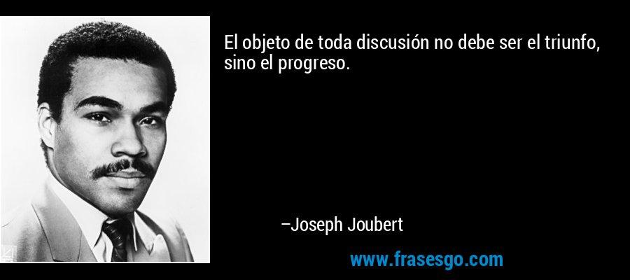El objeto de toda discusión no debe ser el triunfo, sino el progreso. – Joseph Joubert