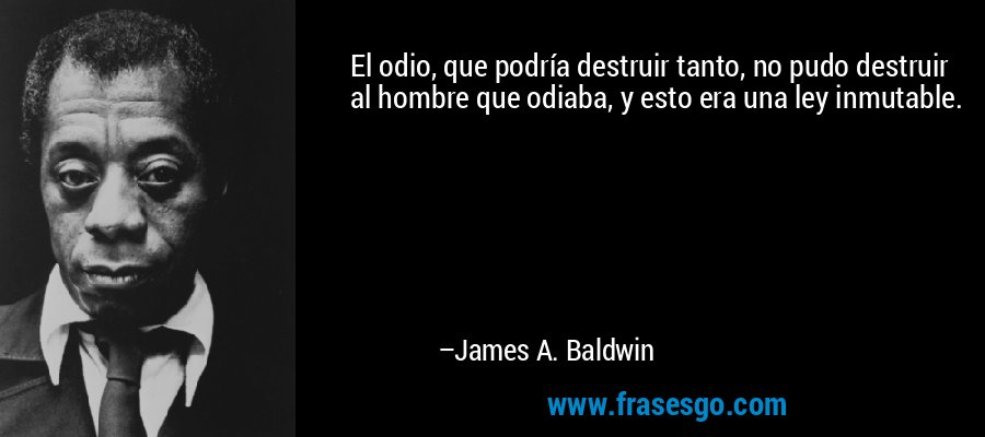 El odio, que podría destruir tanto, no pudo destruir al hombre que odiaba, y esto era una ley inmutable. – James A. Baldwin