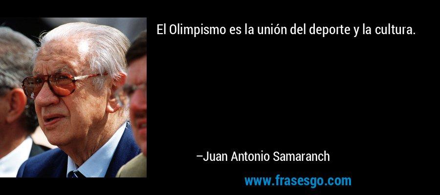 El Olimpismo es la unión del deporte y la cultura. – Juan Antonio Samaranch