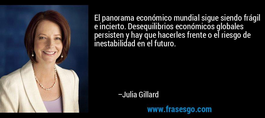 El panorama económico mundial sigue siendo frágil e incierto. Desequilibrios económicos globales persisten y hay que hacerles frente o el riesgo de inestabilidad en el futuro. – Julia Gillard
