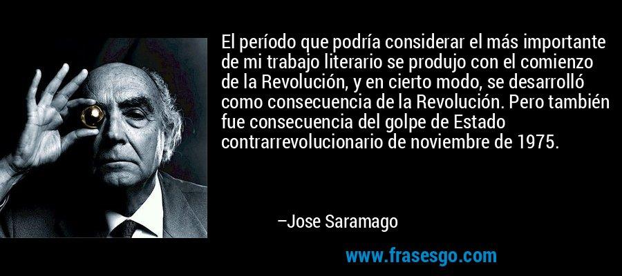 El período que podría considerar el más importante de mi trabajo literario se produjo con el comienzo de la Revolución, y en cierto modo, se desarrolló como consecuencia de la Revolución. Pero también fue consecuencia del golpe de Estado contrarrevolucionario de noviembre de 1975. – Jose Saramago