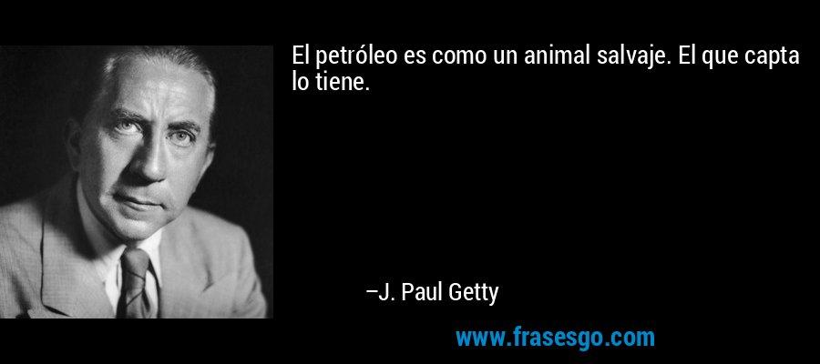 El petróleo es como un animal salvaje. El que capta lo tiene. – J. Paul Getty