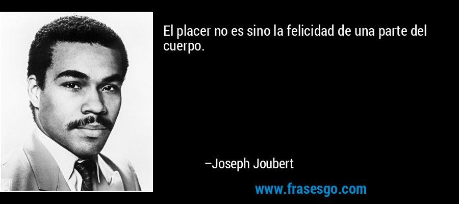 El placer no es sino la felicidad de una parte del cuerpo. – Joseph Joubert