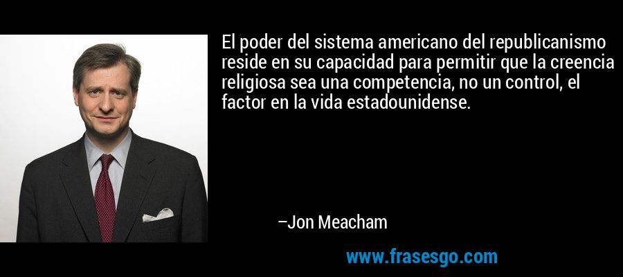 El poder del sistema americano del republicanismo reside en su capacidad para permitir que la creencia religiosa sea una competencia, no un control, el factor en la vida estadounidense. – Jon Meacham