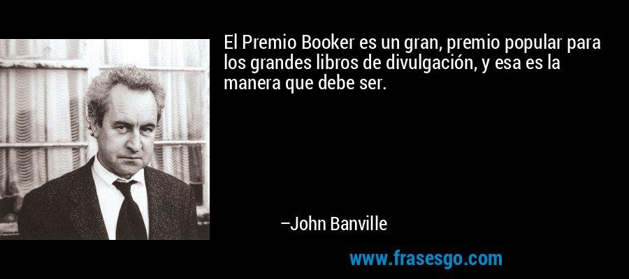 El Premio Booker es un gran, premio popular para los grandes libros de divulgación, y esa es la manera que debe ser. – John Banville