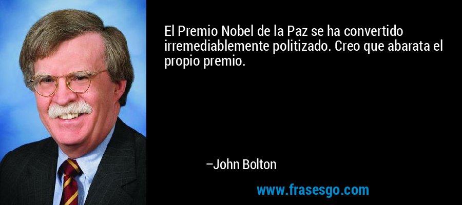 El Premio Nobel de la Paz se ha convertido irremediablemente politizado. Creo que abarata el propio premio. – John Bolton