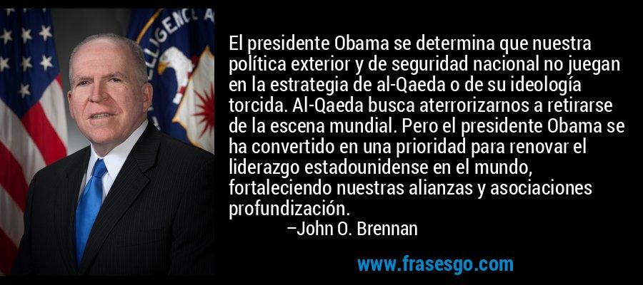 El presidente Obama se determina que nuestra política exterior y de seguridad nacional no juegan en la estrategia de al-Qaeda o de su ideología torcida. Al-Qaeda busca aterrorizarnos a retirarse de la escena mundial. Pero el presidente Obama se ha convertido en una prioridad para renovar el liderazgo estadounidense en el mundo, fortaleciendo nuestras alianzas y asociaciones profundización. – John O. Brennan