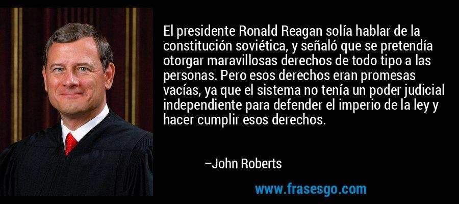 El presidente Ronald Reagan solía hablar de la constitución soviética, y señaló que se pretendía otorgar maravillosas derechos de todo tipo a las personas. Pero esos derechos eran promesas vacías, ya que el sistema no tenía un poder judicial independiente para defender el imperio de la ley y hacer cumplir esos derechos. – John Roberts