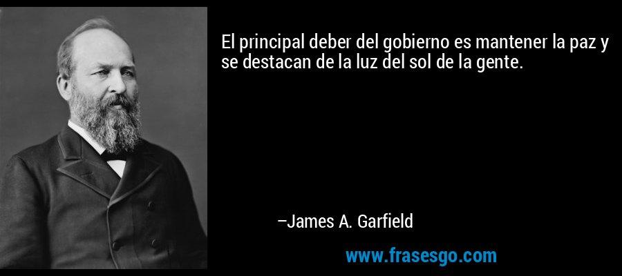 El principal deber del gobierno es mantener la paz y se destacan de la luz del sol de la gente. – James A. Garfield