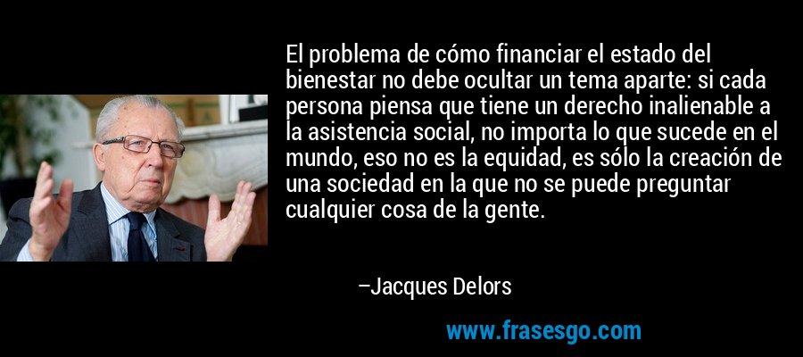 El problema de cómo financiar el estado del bienestar no debe ocultar un tema aparte: si cada persona piensa que tiene un derecho inalienable a la asistencia social, no importa lo que sucede en el mundo, eso no es la equidad, es sólo la creación de una sociedad en la que no se puede preguntar cualquier cosa de la gente. – Jacques Delors