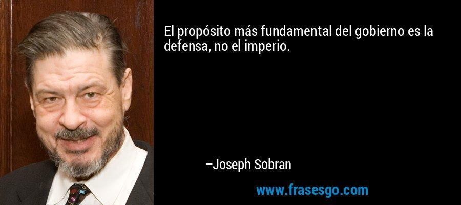 El propósito más fundamental del gobierno es la defensa, no el imperio. – Joseph Sobran