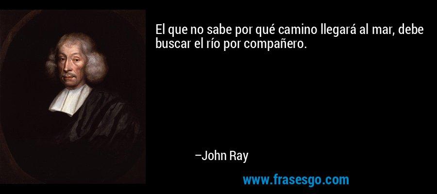 El que no sabe por qué camino llegará al mar, debe buscar el río por compañero. – John Ray