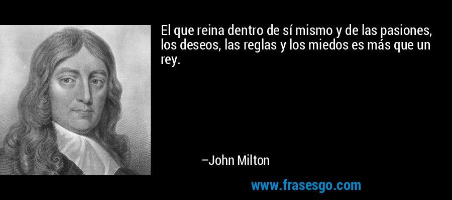 El que reina dentro de sí mismo y de las pasiones, los deseos, las reglas y los miedos es más que un rey. – John Milton