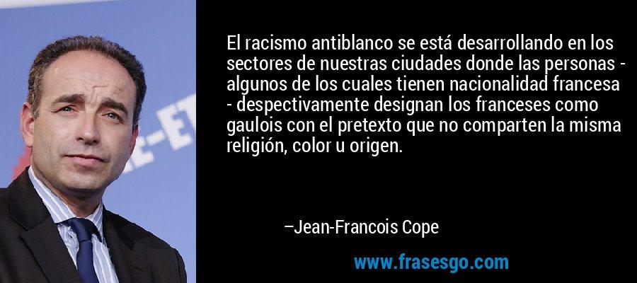 El racismo antiblanco se está desarrollando en los sectores de nuestras ciudades donde las personas - algunos de los cuales tienen nacionalidad francesa - despectivamente designan los franceses como gaulois con el pretexto que no comparten la misma religión, color u origen. – Jean-Francois Cope
