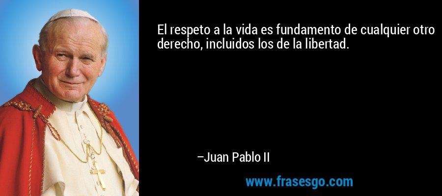 El respeto a la vida es fundamento de cualquier otro derecho, incluidos los de la libertad. – Juan Pablo II