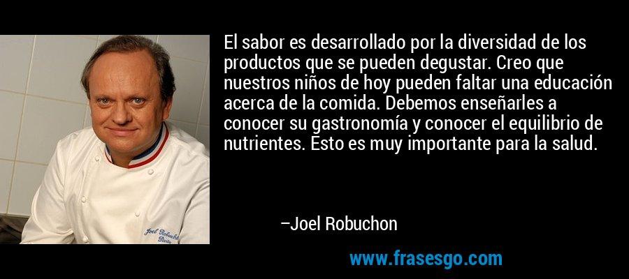 El sabor es desarrollado por la diversidad de los productos que se pueden degustar. Creo que nuestros niños de hoy pueden faltar una educación acerca de la comida. Debemos enseñarles a conocer su gastronomía y conocer el equilibrio de nutrientes. Esto es muy importante para la salud. – Joel Robuchon