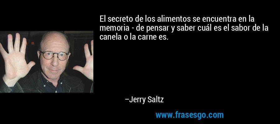 El secreto de los alimentos se encuentra en la memoria - de pensar y saber cuál es el sabor de la canela o la carne es. – Jerry Saltz