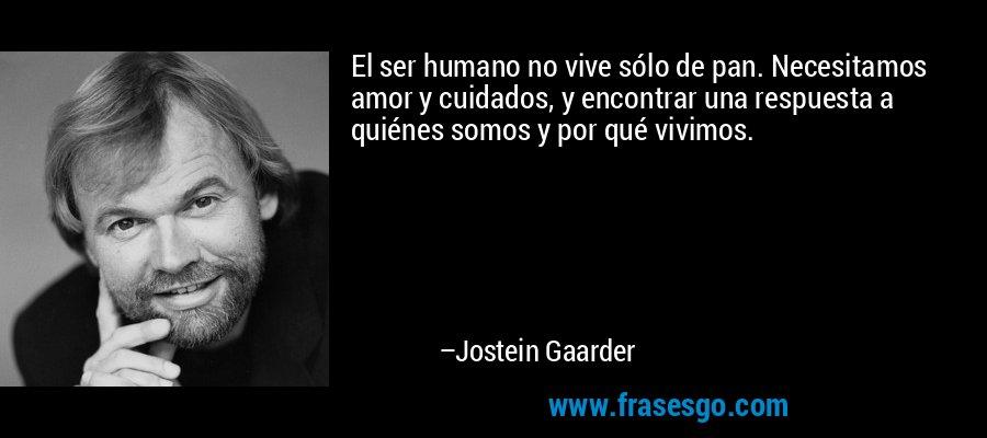 El ser humano no vive sólo de pan. Necesitamos amor y cuidados, y encontrar una respuesta a quiénes somos y por qué vivimos. – Jostein Gaarder