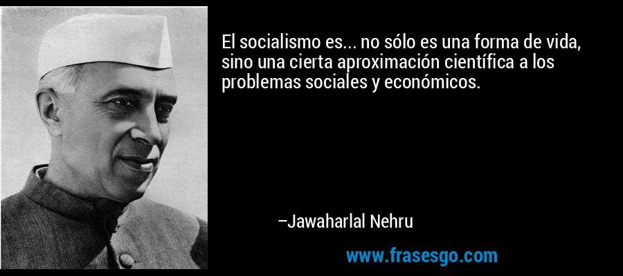 El socialismo es... no sólo es una forma de vida, sino una cierta aproximación científica a los problemas sociales y económicos. – Jawaharlal Nehru