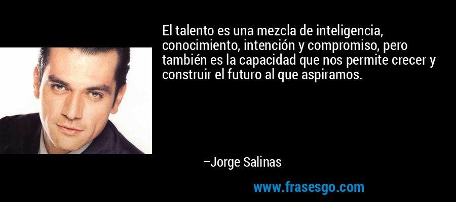 El talento es una mezcla de inteligencia, conocimiento, intención y compromiso, pero también es la capacidad que nos permite crecer y construir el futuro al que aspiramos. – Jorge Salinas