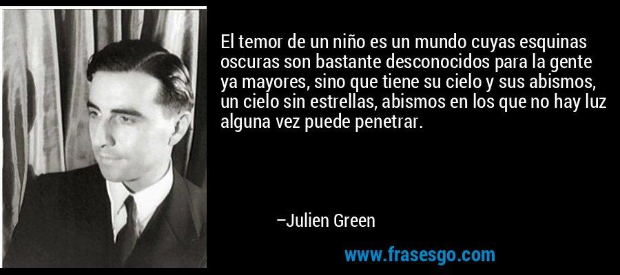 El temor de un niño es un mundo cuyas esquinas oscuras son bastante desconocidos para la gente ya mayores, sino que tiene su cielo y sus abismos, un cielo sin estrellas, abismos en los que no hay luz alguna vez puede penetrar. – Julien Green