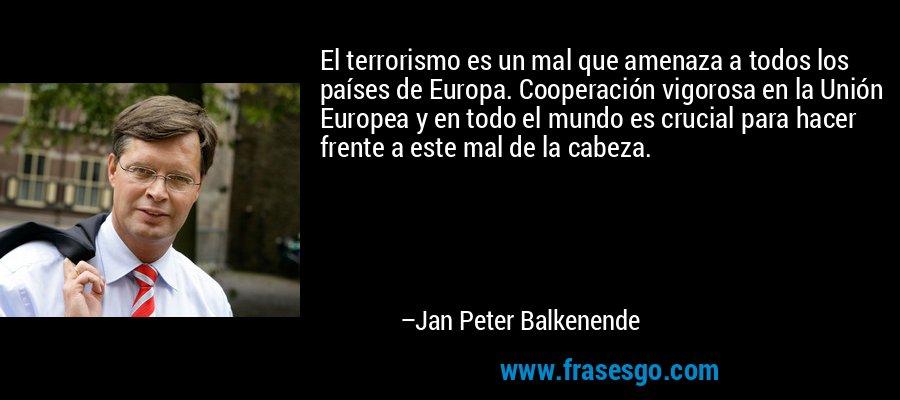 El terrorismo es un mal que amenaza a todos los países de Europa. Cooperación vigorosa en la Unión Europea y en todo el mundo es crucial para hacer frente a este mal de la cabeza. – Jan Peter Balkenende