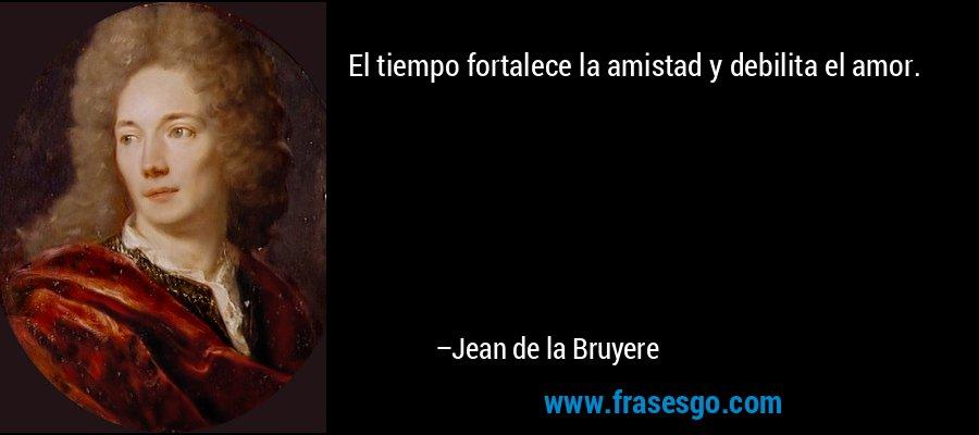El tiempo fortalece la amistad y debilita el amor. – Jean de la Bruyere