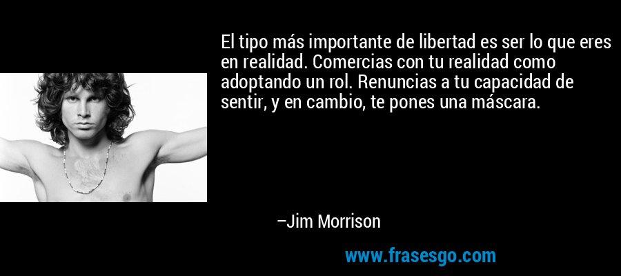 El tipo más importante de libertad es ser lo que eres en realidad. Comercias con tu realidad como adoptando un rol. Renuncias a tu capacidad de sentir, y en cambio, te pones una máscara. – Jim Morrison