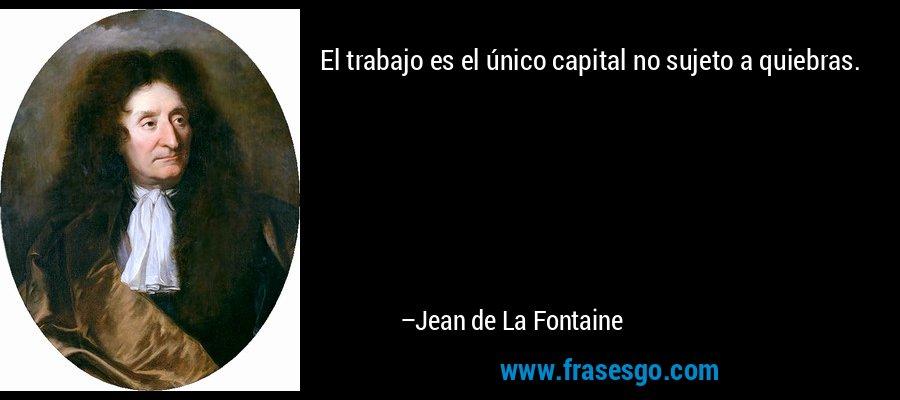El trabajo es el único capital no sujeto a quiebras. – Jean de La Fontaine