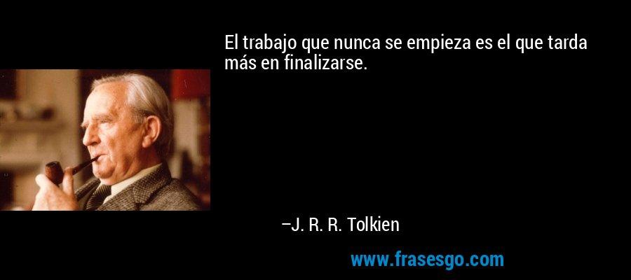 El trabajo que nunca se empieza es el que tarda más en finalizarse. – J. R. R. Tolkien