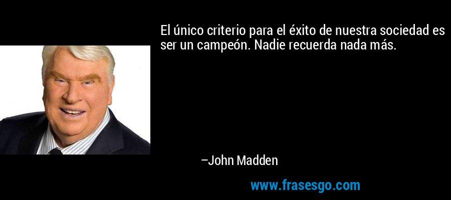 El único criterio para el éxito de nuestra sociedad es ser un campeón. Nadie recuerda nada más. – John Madden