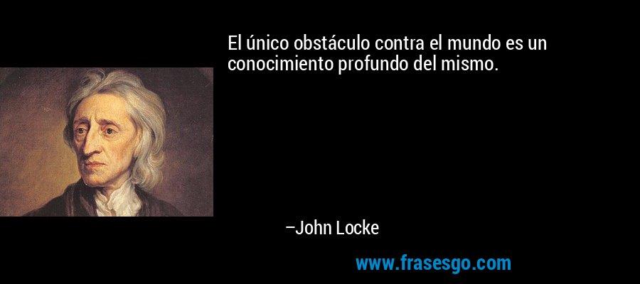 El único obstáculo contra el mundo es un conocimiento profundo del mismo. – John Locke