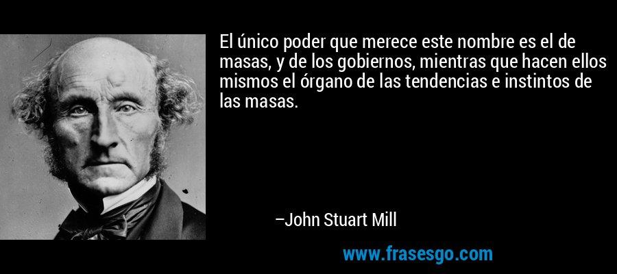 El único poder que merece este nombre es el de masas, y de los gobiernos, mientras que hacen ellos mismos el órgano de las tendencias e instintos de las masas. – John Stuart Mill
