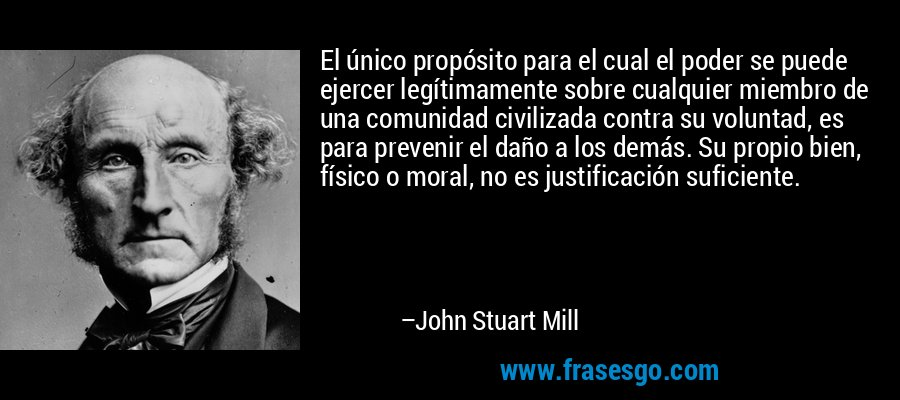 El único propósito para el cual el poder se puede ejercer legítimamente sobre cualquier miembro de una comunidad civilizada contra su voluntad, es para prevenir el daño a los demás. Su propio bien, físico o moral, no es justificación suficiente. – John Stuart Mill