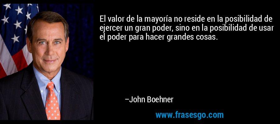El valor de la mayoría no reside en la posibilidad de ejercer un gran poder, sino en la posibilidad de usar el poder para hacer grandes cosas. – John Boehner