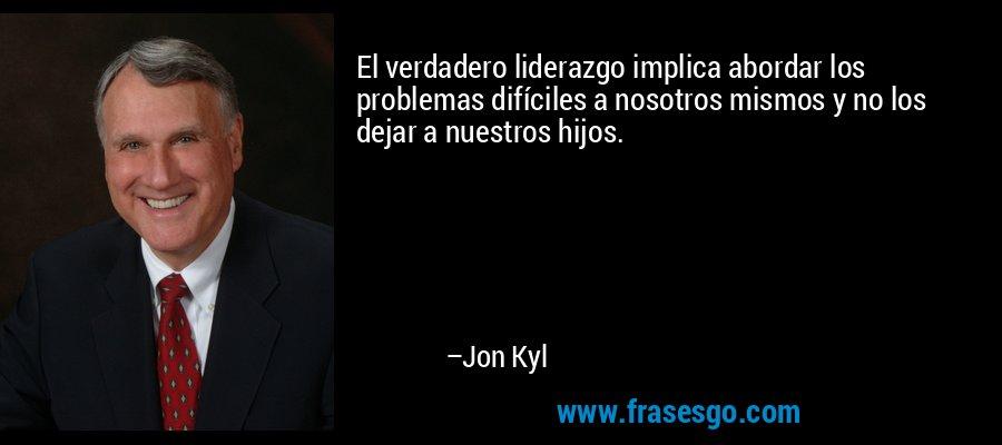 El verdadero liderazgo implica abordar los problemas difíciles a nosotros mismos y no los dejar a nuestros hijos. – Jon Kyl