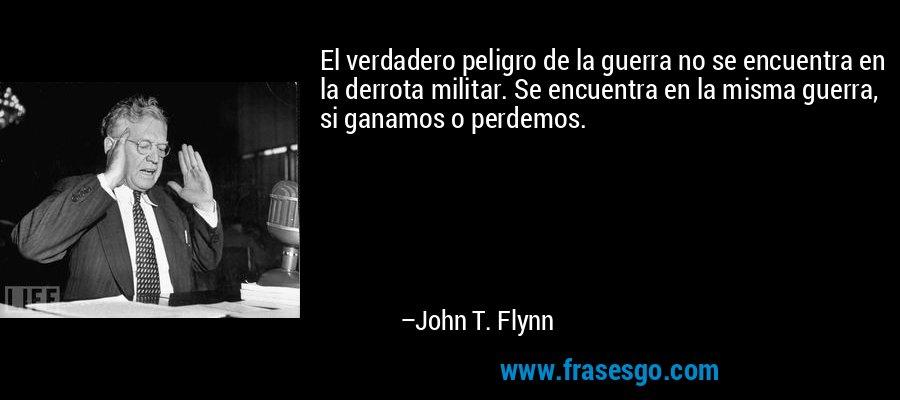 El verdadero peligro de la guerra no se encuentra en la derrota militar. Se encuentra en la misma guerra, si ganamos o perdemos. – John T. Flynn