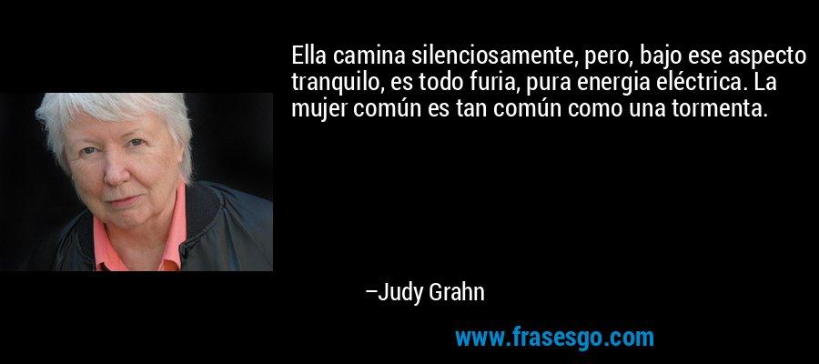 Ella camina silenciosamente, pero, bajo ese aspecto tranquilo, es todo furia, pura energia eléctrica. La mujer común es tan común como una tormenta. – Judy Grahn