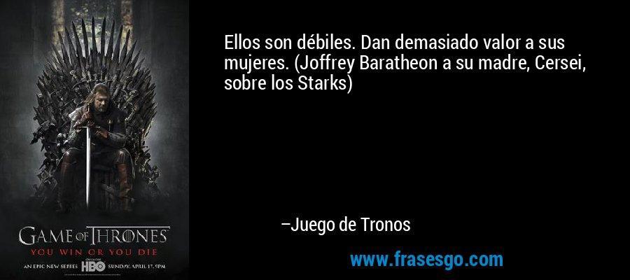 Ellos son débiles. Dan demasiado valor a sus mujeres. (Joffrey Baratheon a su madre, Cersei, sobre los Starks) – Juego de Tronos
